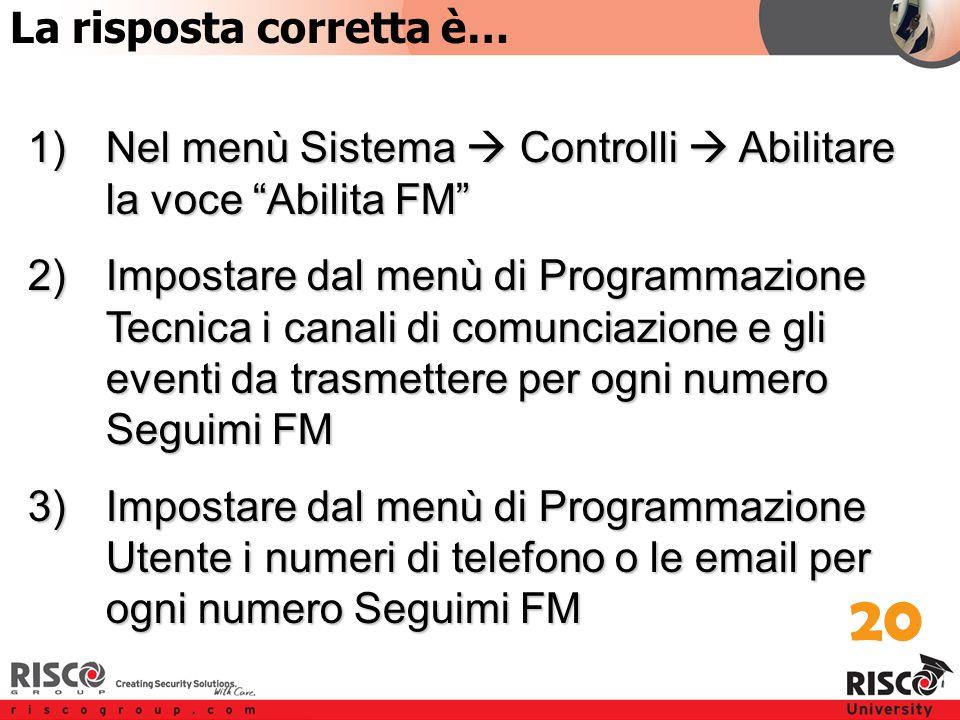 4:20 Answer 1)Nel menù Sistema  Controlli  Abilitare la voce Abilita FM 2)Impostare dal menù di Programmazione Tecnica i canali di comunciazione e gli eventi da trasmettere per ogni numero Seguimi FM 3)Impostare dal menù di Programmazione Utente i numeri di telefono o le email per ogni numero Seguimi FM 20 La risposta corretta è…