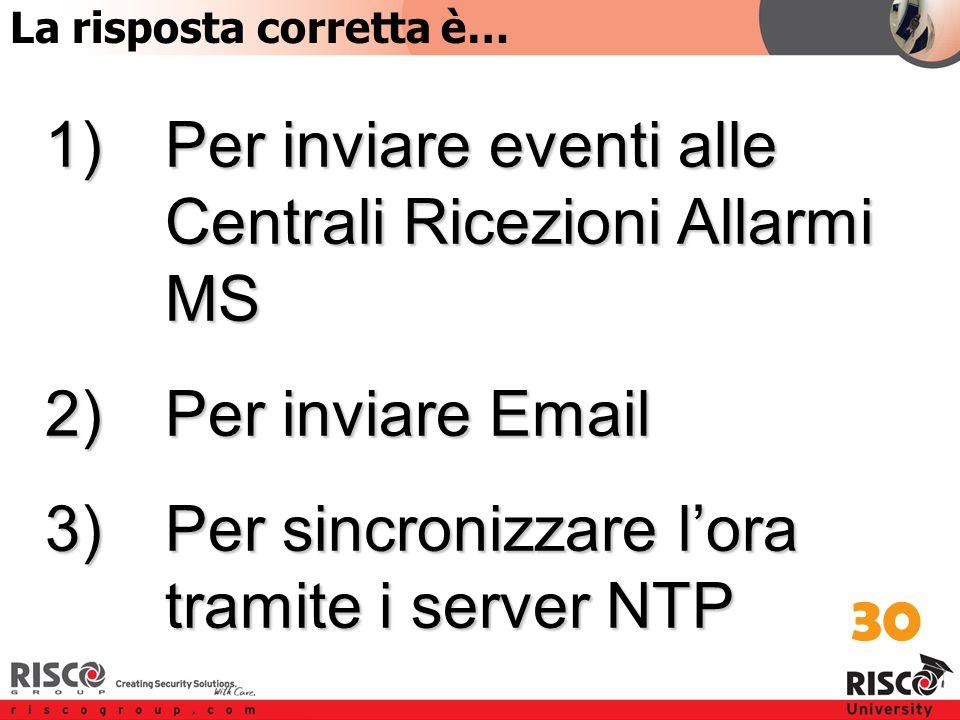 4:30 Answer 1)Per inviare eventi alle Centrali Ricezioni Allarmi MS 2)Per inviare Email 3)Per sincronizzare l'ora tramite i server NTP 30 La risposta corretta è…