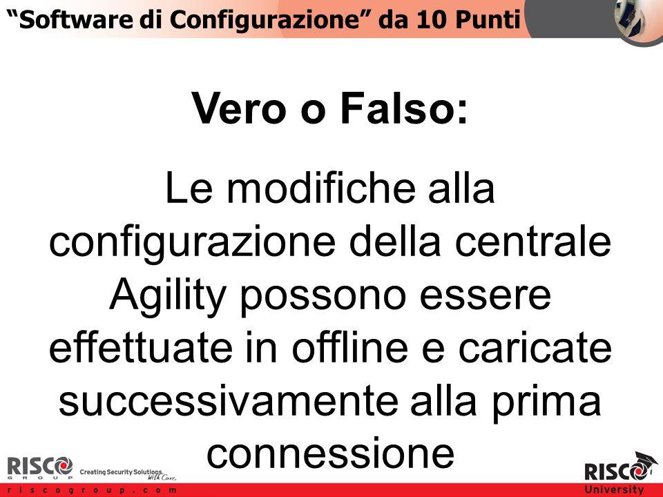 5:105:10 Vero o Falso: Le modifiche alla configurazione della centrale Agility possono essere effettuate in offline e caricate successivamente alla prima connessione Software di Configurazione da 10 Punti