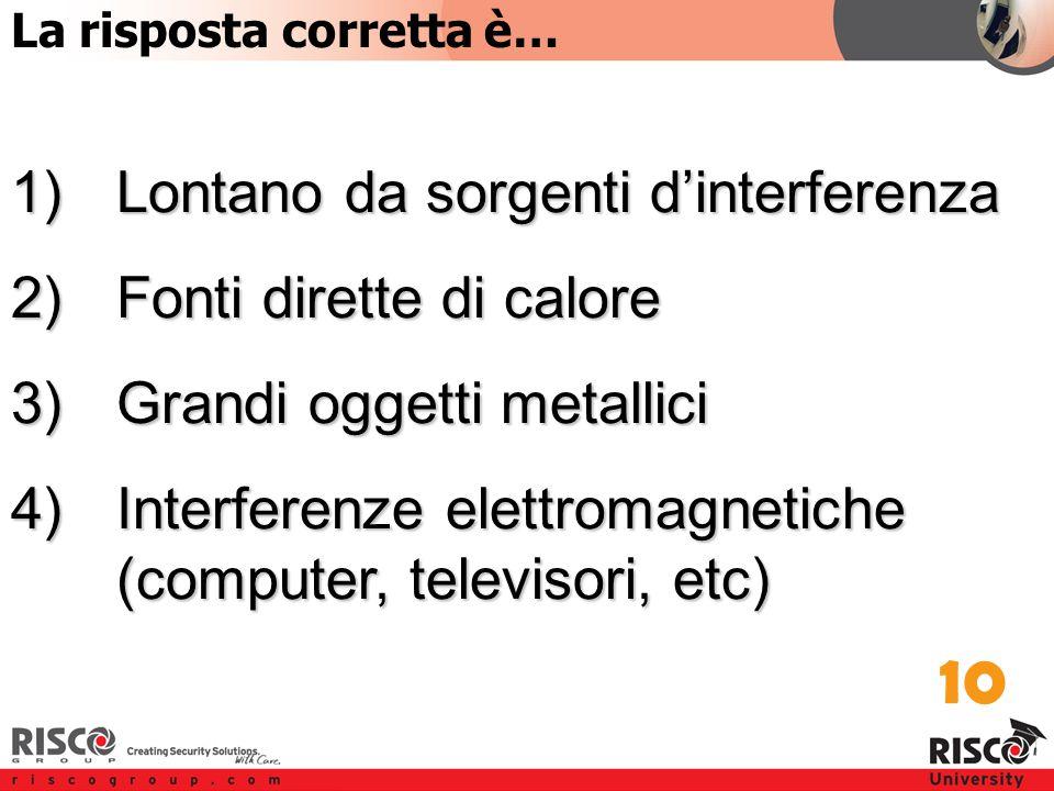 6:10 Answer 1)Lontano da sorgenti d'interferenza 2)Fonti dirette di calore 3)Grandi oggetti metallici 4)Interferenze elettromagnetiche (computer, televisori, etc) 10 La risposta corretta è…