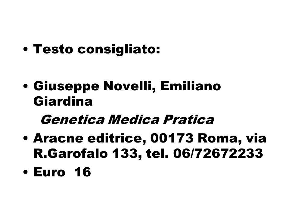 Testo consigliato: Giuseppe Novelli, Emiliano Giardina Genetica Medica Pratica Aracne editrice, 00173 Roma, via R.Garofalo 133, tel. 06/72672233 Euro