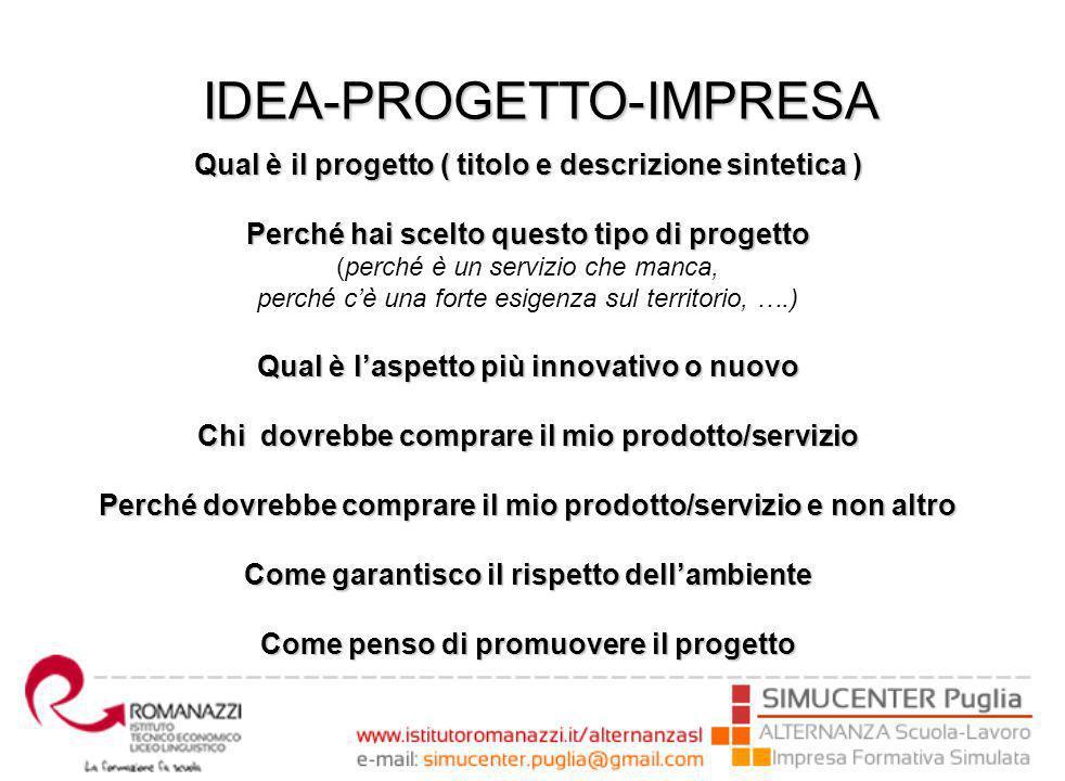 Qual è il progetto ( titolo e descrizione sintetica ) Perché hai scelto questo tipo di progetto (perché è un servizio che manca, perché c'è una forte esigenza sul territorio, ….) Qual è l'aspetto più innovativo o nuovo Chi dovrebbe comprare il mio prodotto/servizio Perché dovrebbe comprare il mio prodotto/servizio e non altro Come garantisco il rispetto dell'ambiente Come penso di promuovere il progetto IDEA-PROGETTO-IMPRESA