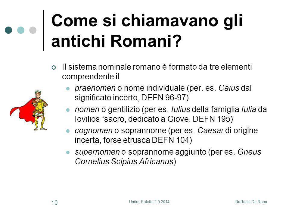 Raffaele De RosaUnitre Soletta 2.5.2014 10 Come si chiamavano gli antichi Romani? Il sistema nominale romano è formato da tre elementi comprendente il