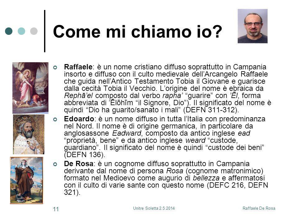 Raffaele De RosaUnitre Soletta 2.5.2014 11 Come mi chiamo io? Raffaele: è un nome cristiano diffuso soprattutto in Campania insorto e diffuso con il c