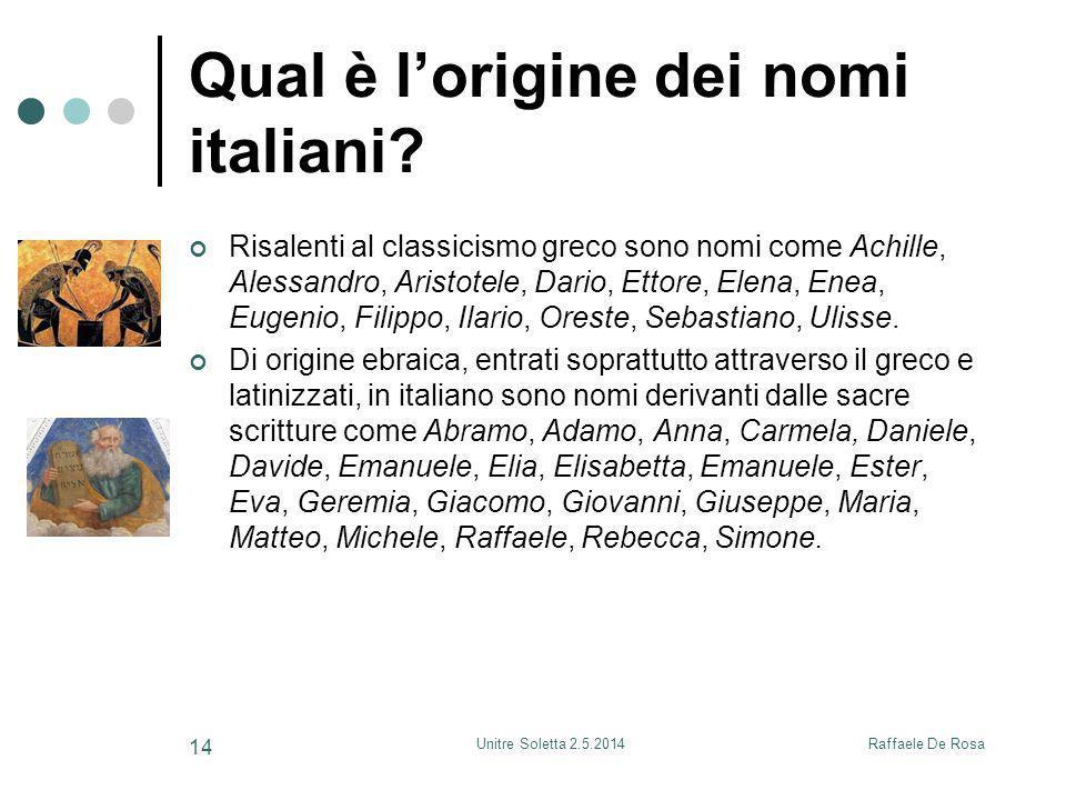 Raffaele De RosaUnitre Soletta 2.5.2014 14 Qual è l'origine dei nomi italiani? Risalenti al classicismo greco sono nomi come Achille, Alessandro, Aris