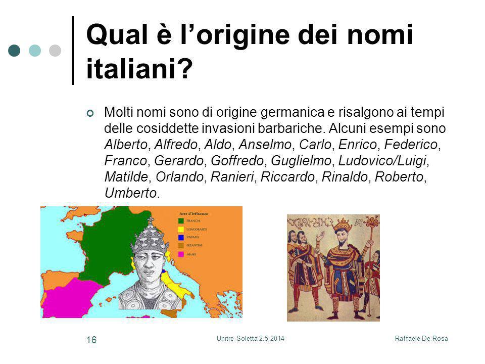 Raffaele De RosaUnitre Soletta 2.5.2014 16 Qual è l'origine dei nomi italiani? Molti nomi sono di origine germanica e risalgono ai tempi delle cosidde
