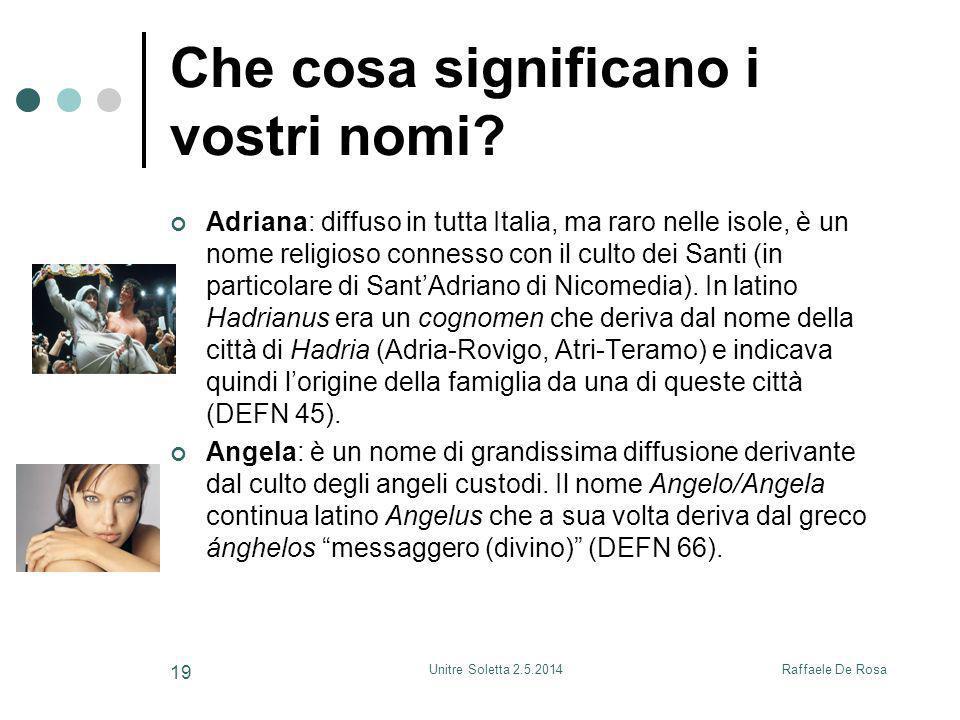Raffaele De RosaUnitre Soletta 2.5.2014 19 Che cosa significano i vostri nomi? Adriana: diffuso in tutta Italia, ma raro nelle isole, è un nome religi