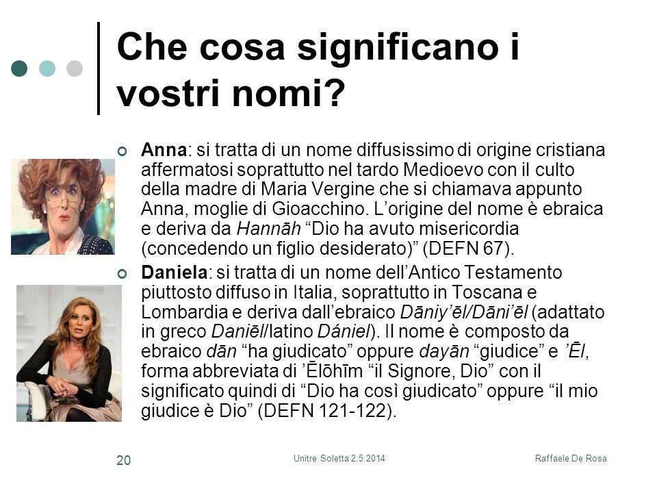 Raffaele De RosaUnitre Soletta 2.5.2014 20 Che cosa significano i vostri nomi? Anna: si tratta di un nome diffusissimo di origine cristiana affermatos