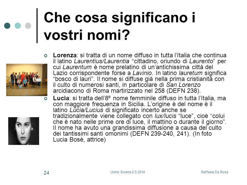 Raffaele De RosaUnitre Soletta 2.5.2014 24 Che cosa significano i vostri nomi? Lorenza: si tratta di un nome diffuso in tutta l'Italia che continua il