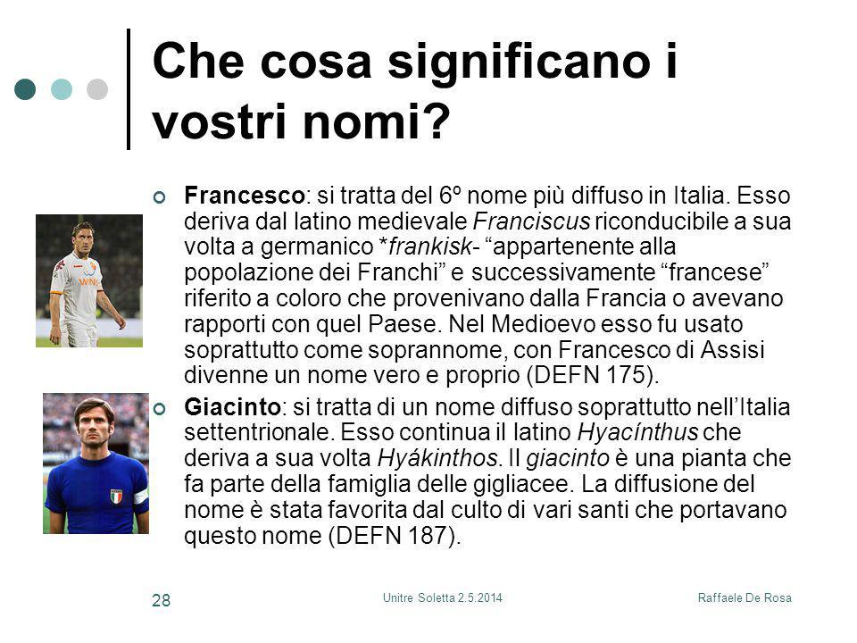 Raffaele De RosaUnitre Soletta 2.5.2014 28 Che cosa significano i vostri nomi? Francesco: si tratta del 6º nome più diffuso in Italia. Esso deriva dal