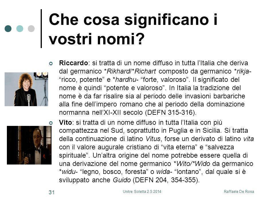 Raffaele De RosaUnitre Soletta 2.5.2014 31 Che cosa significano i vostri nomi? Riccardo: si tratta di un nome diffuso in tutta l'Italia che deriva dal