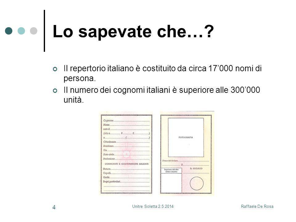 Raffaele De RosaUnitre Soletta 2.5.2014 4 Lo sapevate che…? Il repertorio italiano è costituito da circa 17'000 nomi di persona. Il numero dei cognomi