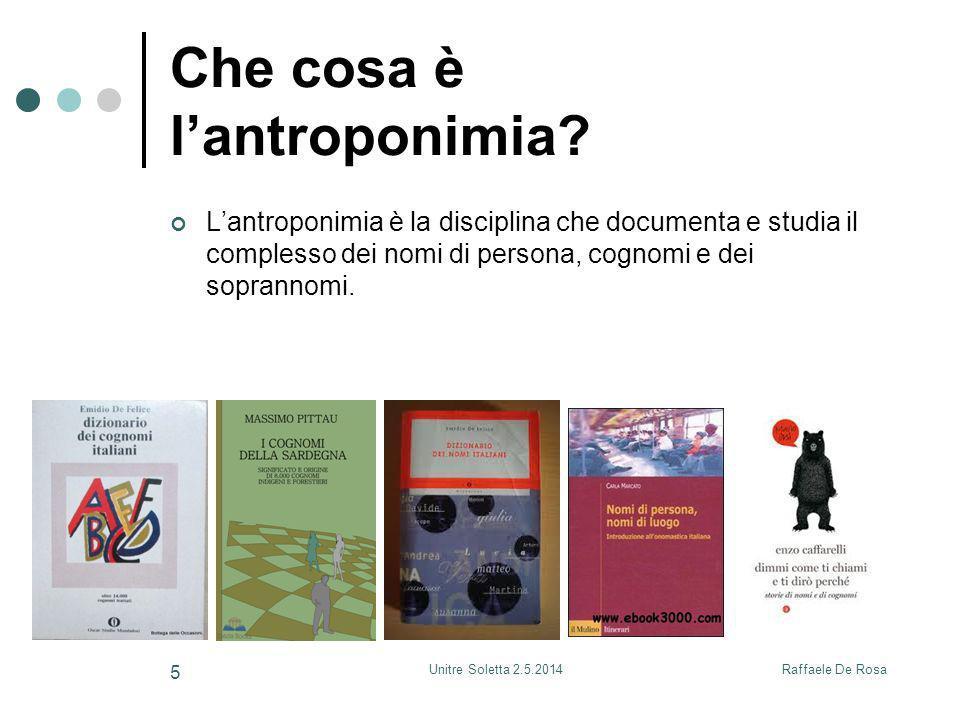 Raffaele De RosaUnitre Soletta 2.5.2014 5 Che cosa è l'antroponimia? L'antroponimia è la disciplina che documenta e studia il complesso dei nomi di pe