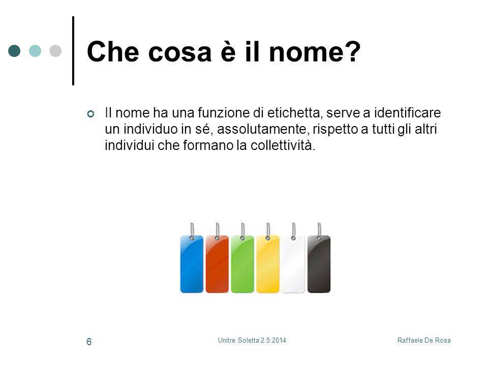 Raffaele De RosaUnitre Soletta 2.5.2014 6 Che cosa è il nome? Il nome ha una funzione di etichetta, serve a identificare un individuo in sé, assolutam