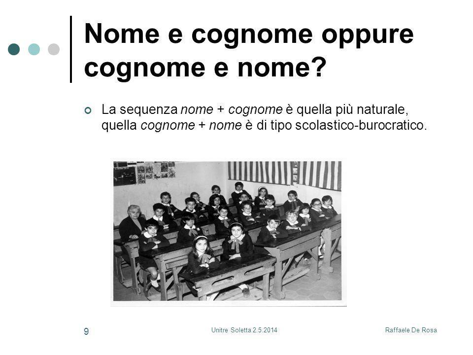 Raffaele De RosaUnitre Soletta 2.5.2014 9 Nome e cognome oppure cognome e nome? La sequenza nome + cognome è quella più naturale, quella cognome + nom