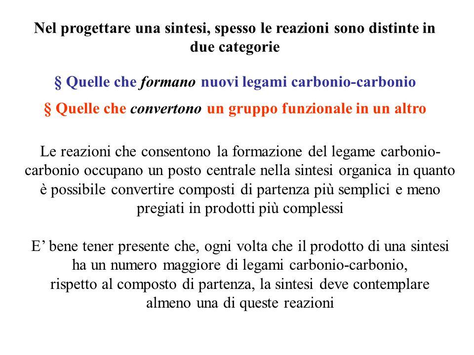 Sviluppare un'analisi retrosintetica Stadio (1) Confrontare lo scheletro carbonioso del composto di partenza e del prodotto desiderato § Se il prodotto ha più legami  carbonio-carbonio, rispetto al composto di partenza, la sintesi deve prevedere la formazione di uno o più legami C  C In caso contrario si verifica solo una conversioni di gruppi funzionali § Confrontare i carboni del composto di partenza con quelli del prodotto, per individuare dove devono essere aggiunti i nuovi legami C  C o dove devono essere modificati i gruppi funzionali