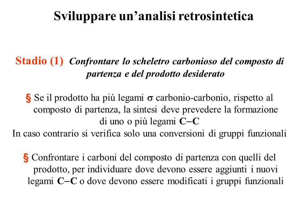 Sviluppare un'analisi retrosintetica Stadio (1) Confrontare lo scheletro carbonioso del composto di partenza e del prodotto desiderato § Se il prodott