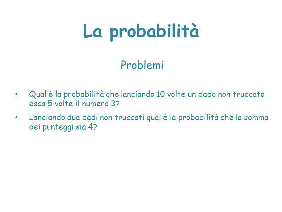 La probabilità Problemi Qual è la probabilità che lanciando 10 volte un dado non truccato esca 5 volte il numero 3? Lanciando due dadi non truccati qu