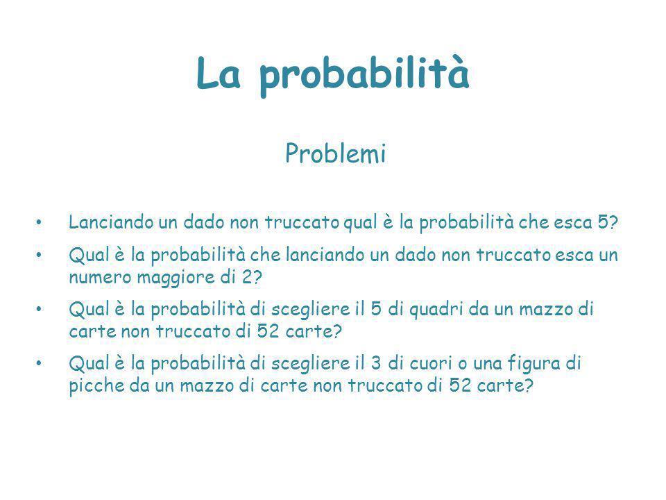 La probabilità Problemi Lanciando un dado non truccato qual è la probabilità che esca 5? Qual è la probabilità che lanciando un dado non truccato esca