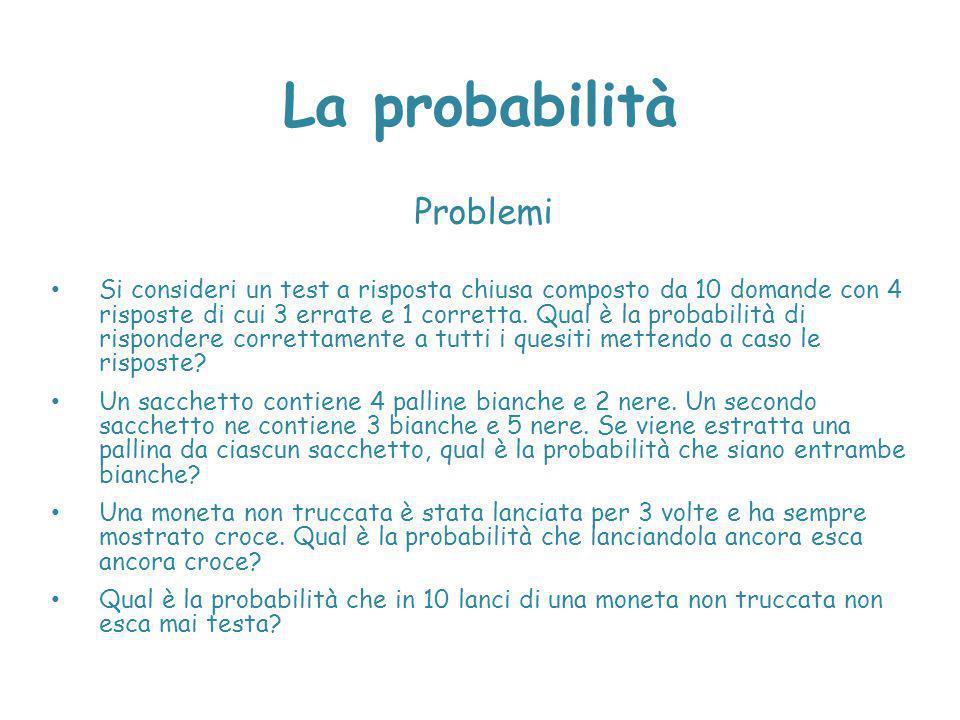 La probabilità Problemi Si consideri un test a risposta chiusa composto da 10 domande con 4 risposte di cui 3 errate e 1 corretta. Qual è la probabili