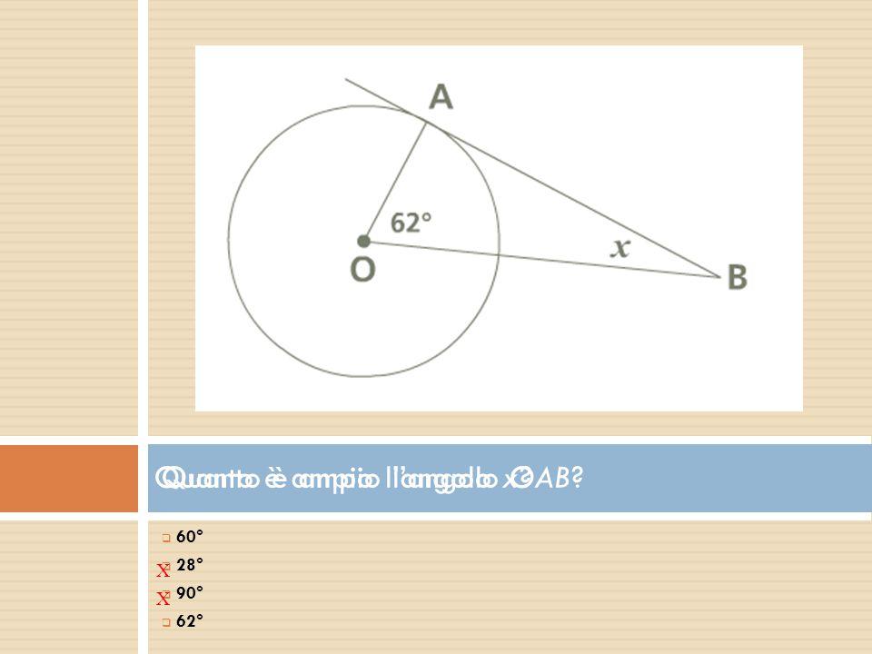 Quanto è ampio l'angolo OAB?  60°  2 28°  9 90°  6 62° X Quanto è ampio l'angolo x? X