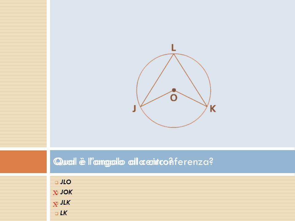 Qual è l'angolo al centro?  J JLO  J JOK  J JLK  L LK X Qual è l'angolo alla circonferenza? X