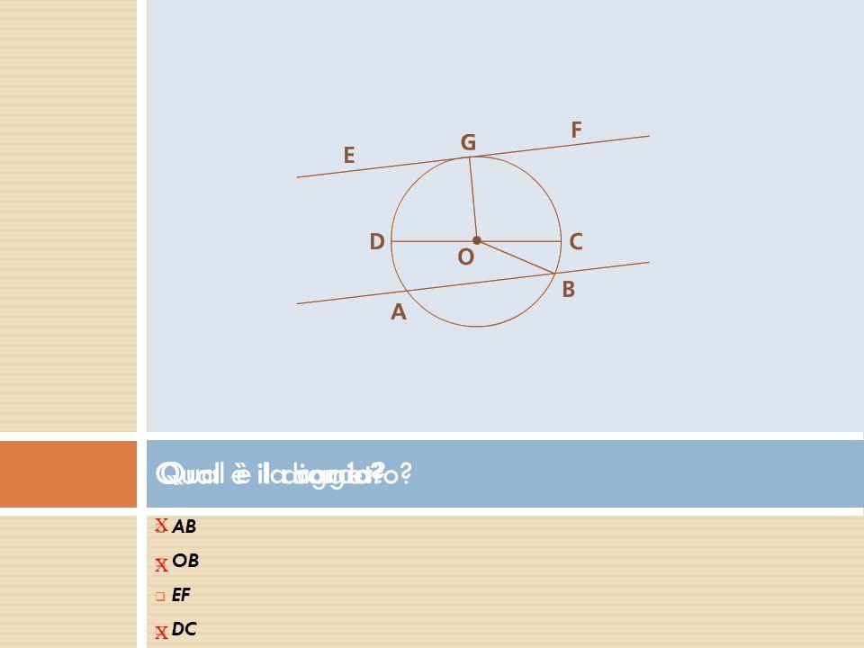  A AB  O OB  E EF  D DC Qual è la corda? X Qual è il diametro? X Qual è il raggio? X