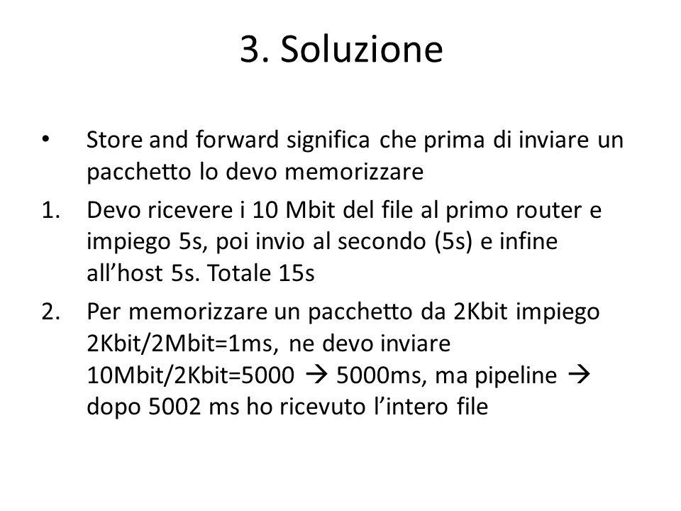 3. Soluzione Store and forward significa che prima di inviare un pacchetto lo devo memorizzare 1.Devo ricevere i 10 Mbit del file al primo router e im
