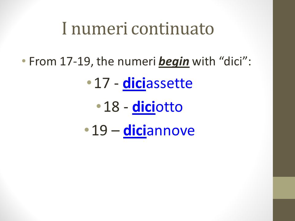 """I numeri continuato From 17-19, the numeri begin with """"dici"""": 17 - diciassette 18 - diciotto 19 – diciannove"""