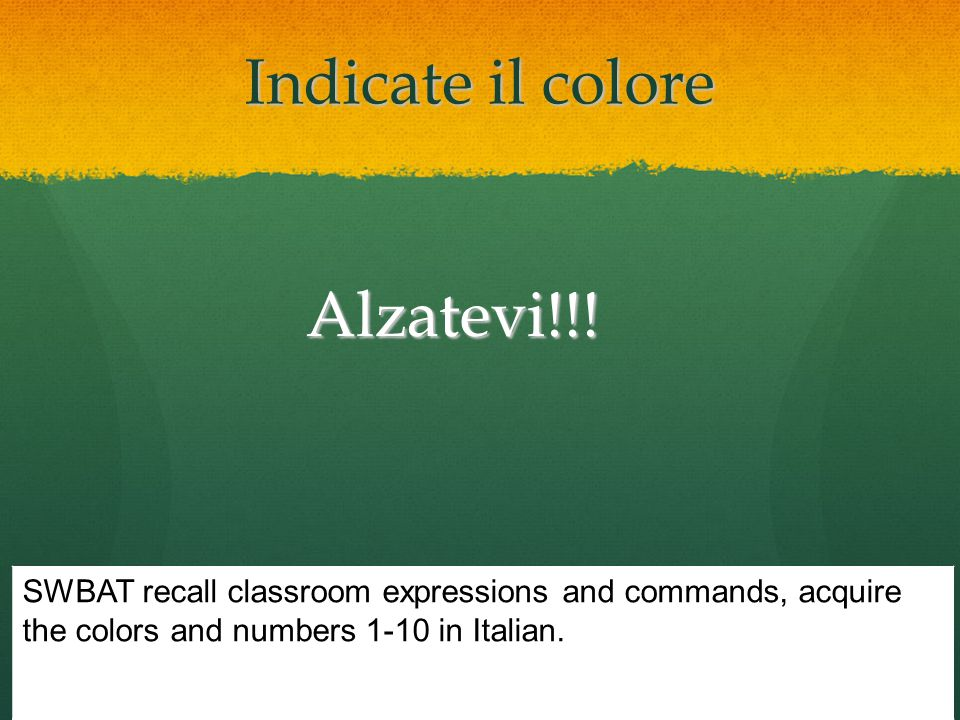 Indicate il colore Alzatevi!!! SWBAT recall classroom expressions and commands, acquire the colors and numbers 1-10 in Italian.