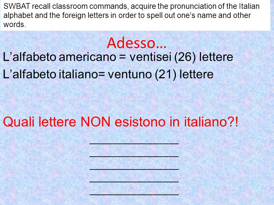 BUT the Italian language adopts a lot of words from other languages… Foreign letters… J= I lunga K= cappa X=ics Y= ipsilon W=vu doppia/ doppia vu SWBAT recall classroom commands, acquire the pronunciation of the Italian alphabet and the foreign letters in order to spell out one's name and other words.