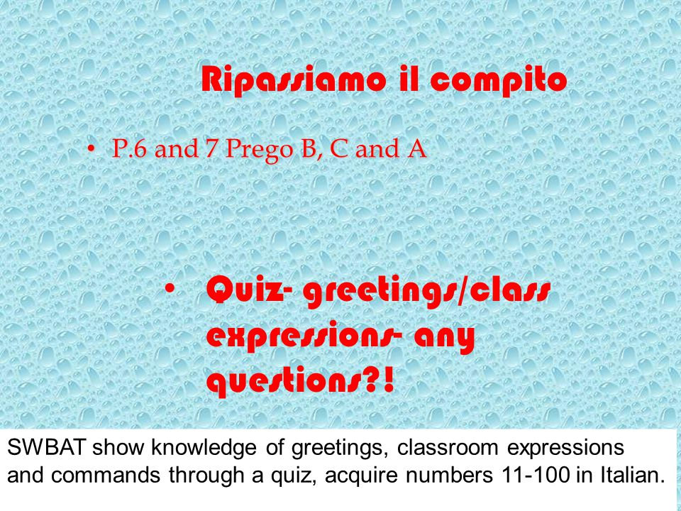Ripassiamo il compito Quiz- greetings/class expressions- any questions?! P.6 and 7 Prego B, C and A P.6 and 7 Prego B, C and A SWBAT show knowledge of
