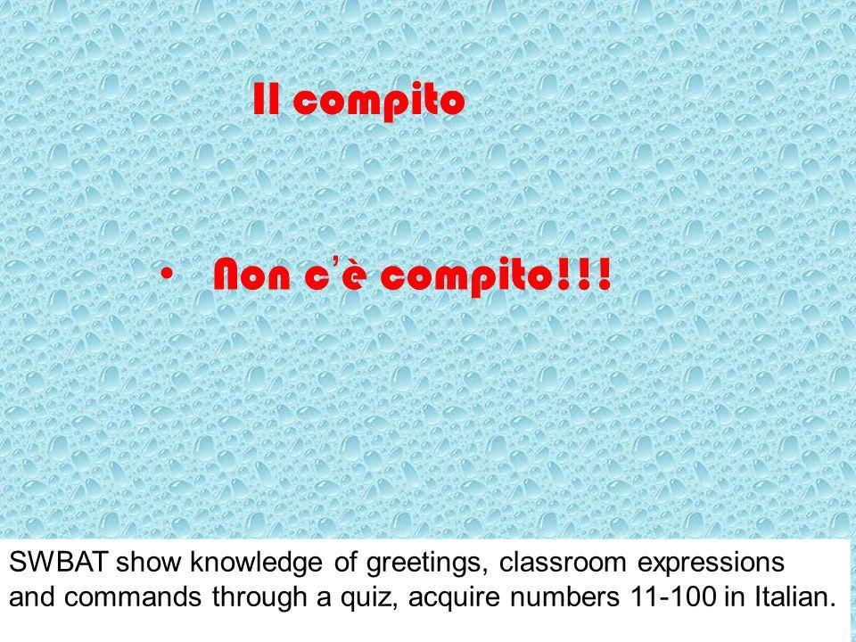 Il compito Non c'è compito!!! SWBAT show knowledge of greetings, classroom expressions and commands through a quiz, acquire numbers 11-100 in Italian.