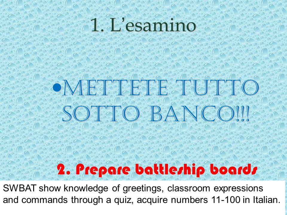 1. L'esamino Mettete tutto sotto banco!!! Mettete tutto sotto banco!!! 2. Prepare battleship boards SWBAT show knowledge of greetings, classroom expre