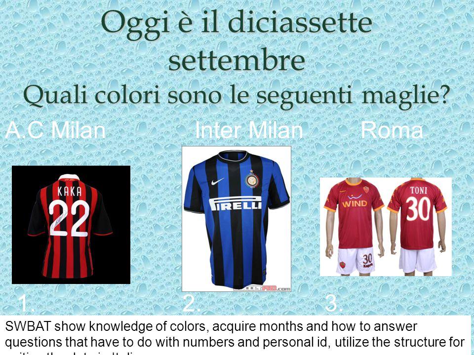 Oggi è il diciassette settembre Quali colori sono le seguenti maglie? 1.2.3. A.C MilanInter MilanRoma SWBAT show knowledge of colors, acquire months a