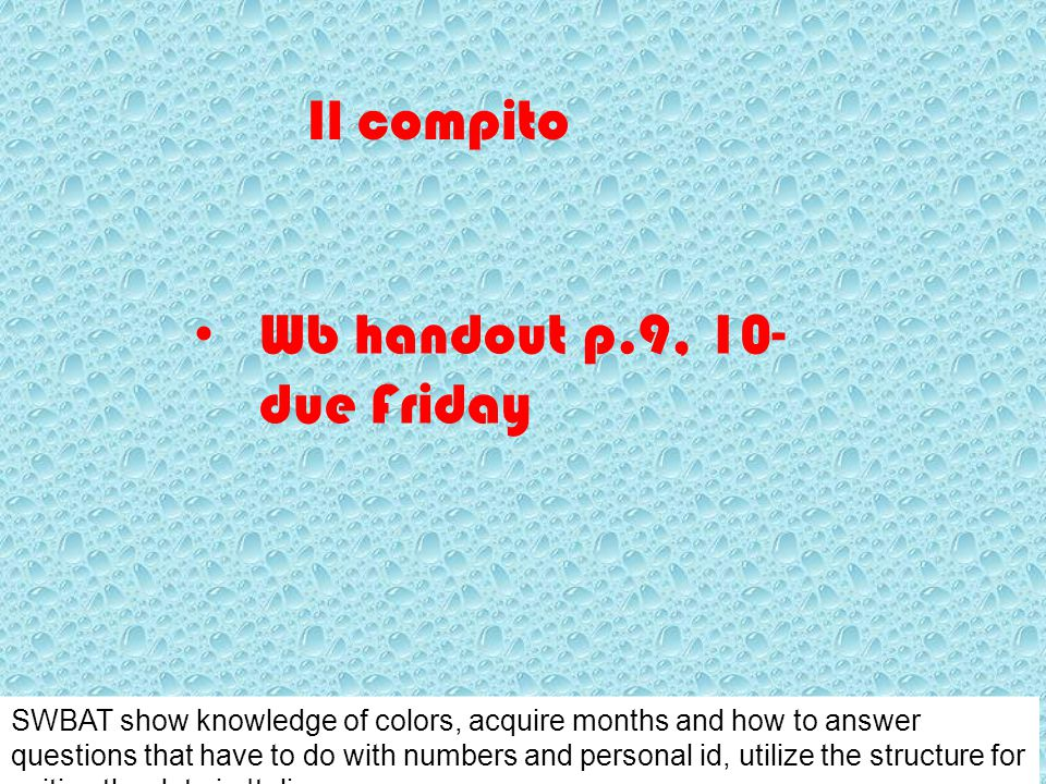 Il compito Wb handout p.9, 10- due Friday SWBAT show knowledge of colors, acquire months and how to answer questions that have to do with numbers and personal id, utilize the structure for writing the date in Italian.