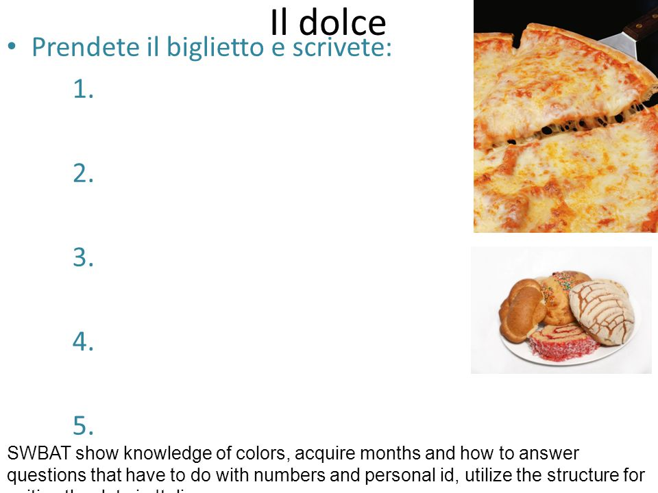 Il dolce Prendete il biglietto e scrivete: 1. 2. 3. 4. 5. SWBAT show knowledge of colors, acquire months and how to answer questions that have to do w
