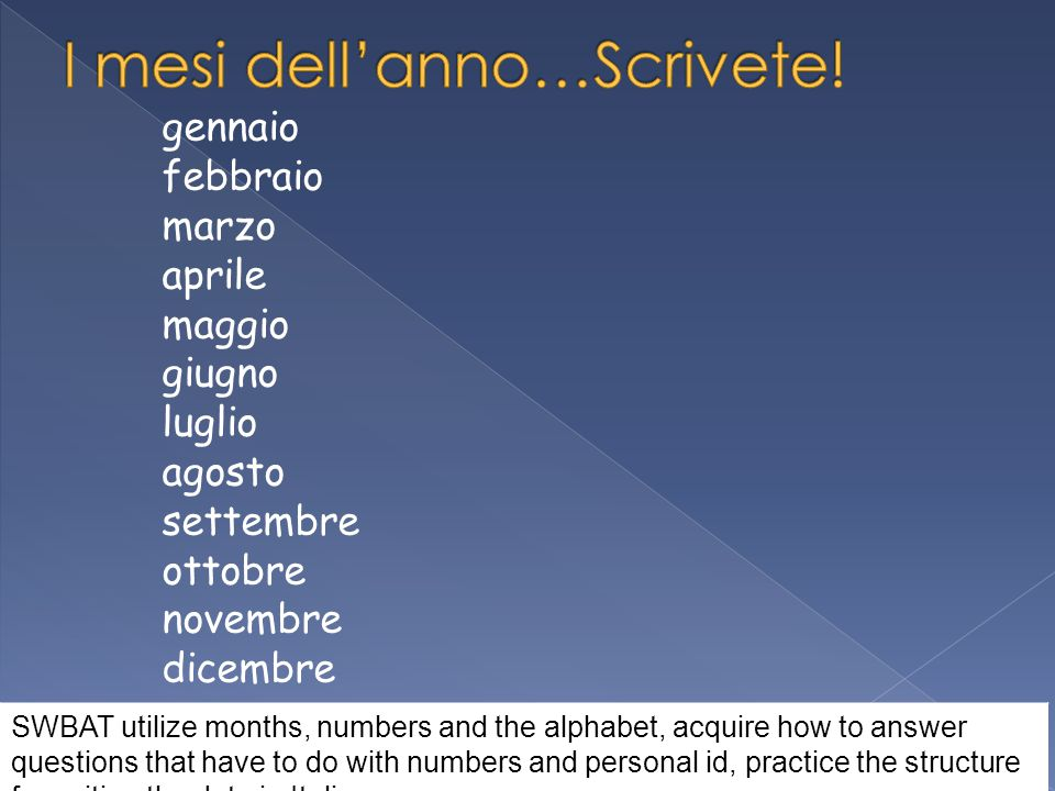 gennaio febbraio marzo aprile maggio giugno luglio agosto settembre ottobre novembre dicembre SWBAT utilize months, numbers and the alphabet, acquire how to answer questions that have to do with numbers and personal id, practice the structure for writing the date in Italian.