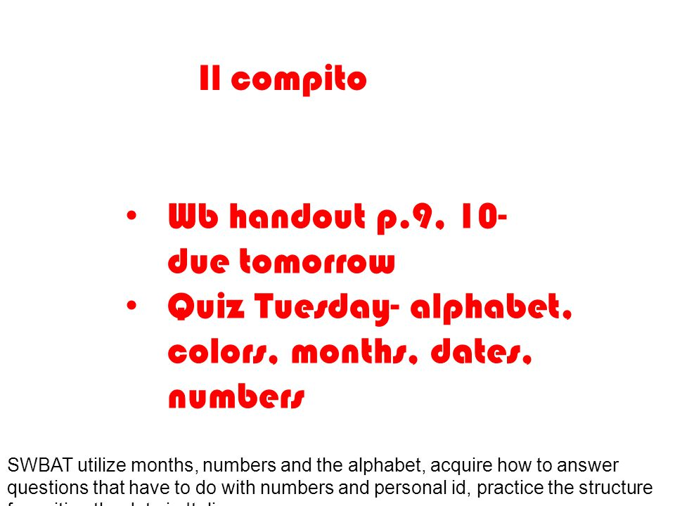 Il compito Wb handout p.9, 10- due tomorrow Quiz Tuesday- alphabet, colors, months, dates, numbers SWBAT utilize months, numbers and the alphabet, acquire how to answer questions that have to do with numbers and personal id, practice the structure for writing the date in Italian.