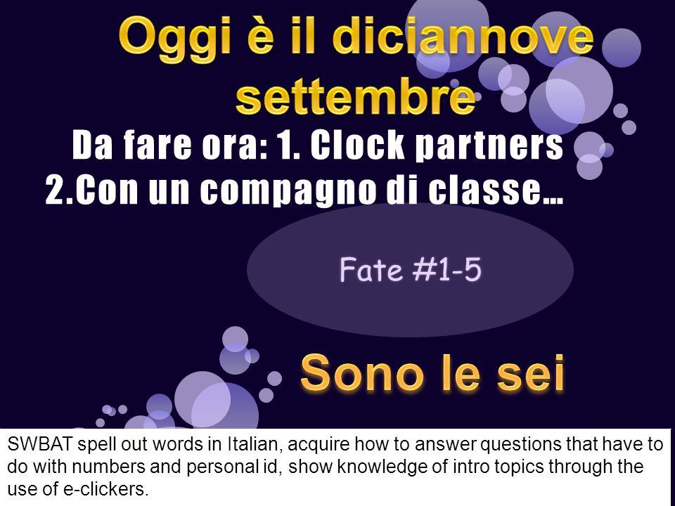 Da fare ora: 1. Clock partners 2.Con un compagno di classe… SWBAT spell out words in Italian, acquire how to answer questions that have to do with num