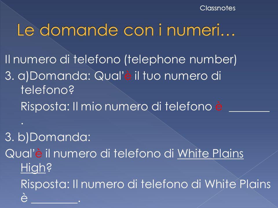 Il numero di telefono (telephone number) 3. a)Domanda: Qual'è il tuo numero di telefono? Risposta: Il mio numero di telefono è _______. 3. b)Domanda: