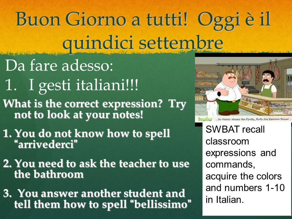 Buon Giorno a tutti! Oggi è il quindici settembre Da fare adesso: 1.I gesti italiani!!! What is the correct expression? Try not to look at your notes!
