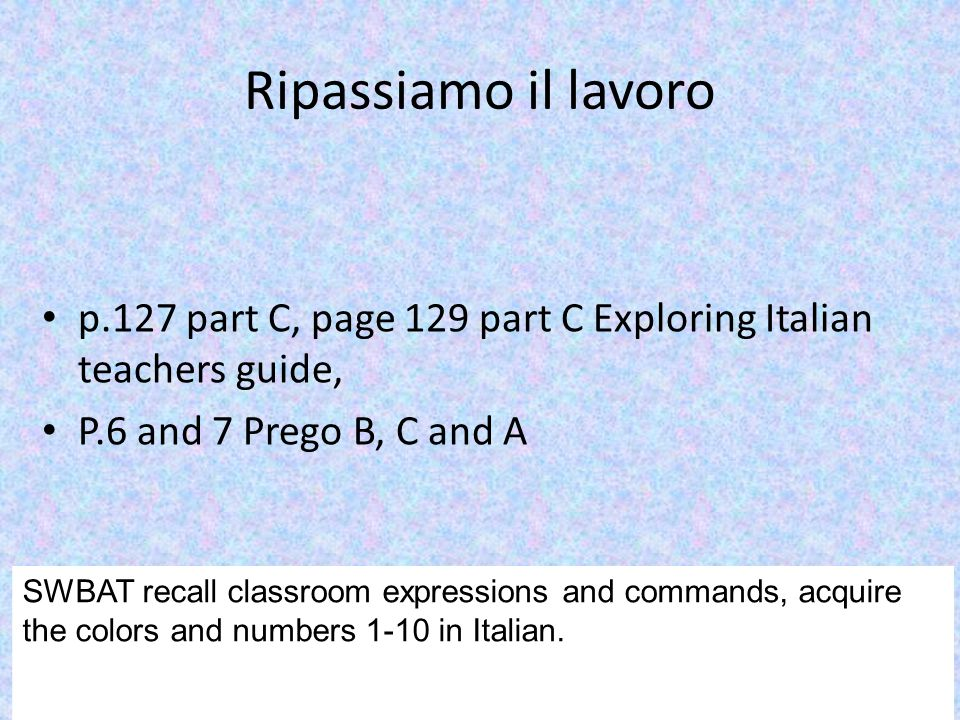 Ripassiamo il lavoro p.127 part C, page 129 part C Exploring Italian teachers guide, P.6 and 7 Prego B, C and A SWBAT recall classroom expressions and commands, acquire the colors and numbers 1-10 in Italian.