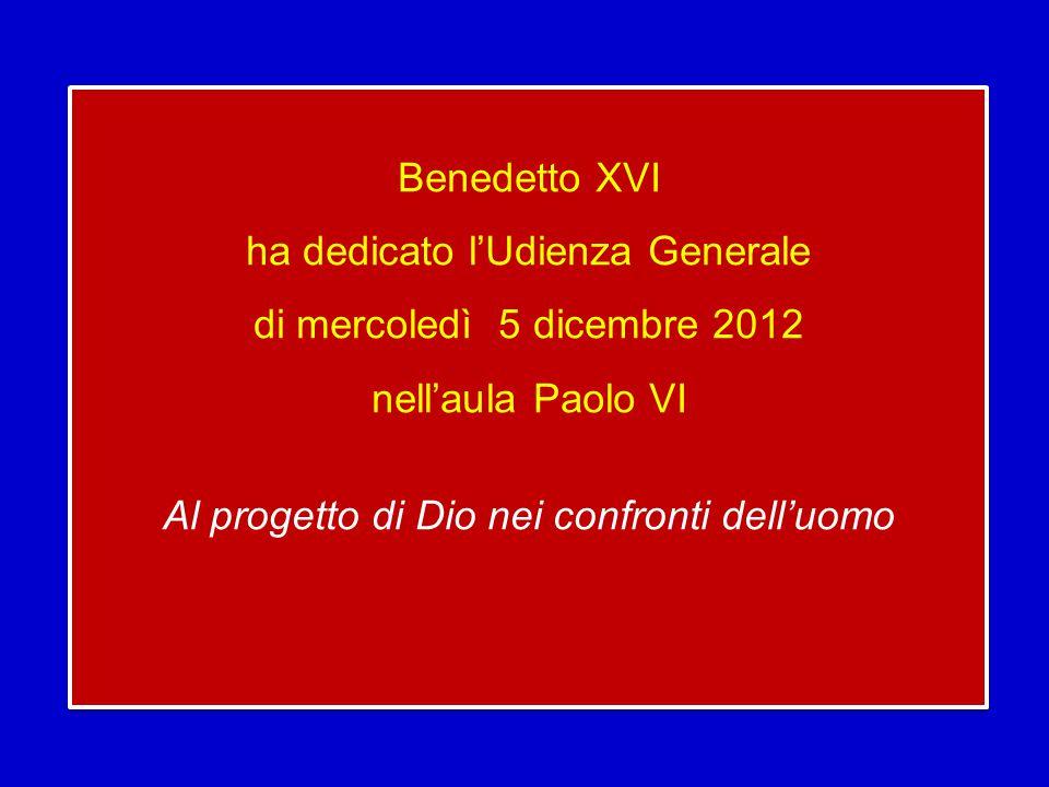 Benedetto XVI ha dedicato l'Udienza Generale di mercoledì 5 dicembre 2012 nell'aula Paolo VI Al progetto di Dio nei confronti dell'uomo Benedetto XVI ha dedicato l'Udienza Generale di mercoledì 5 dicembre 2012 nell'aula Paolo VI Al progetto di Dio nei confronti dell'uomo