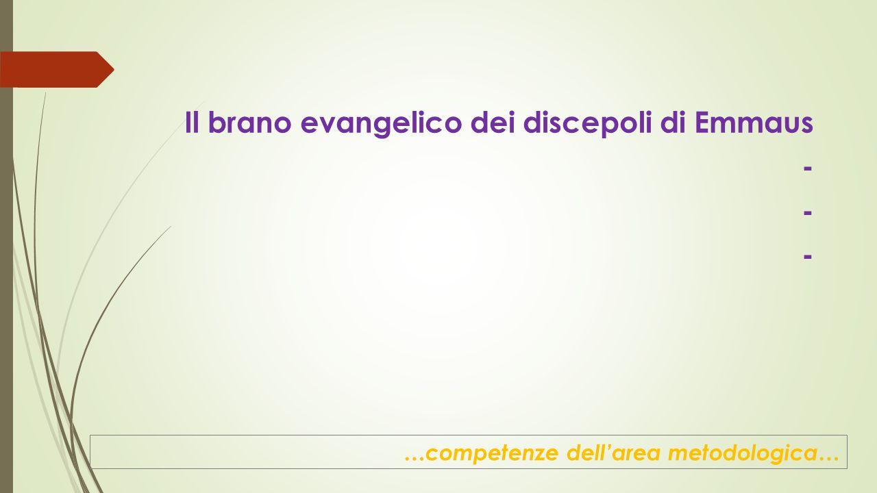 Il brano evangelico dei discepoli di Emmaus - …competenze dell'area metodologica…