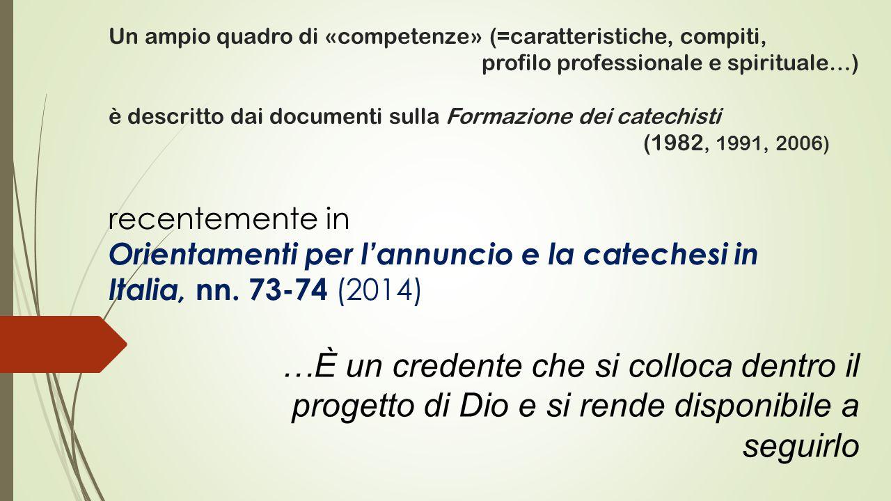 Un ampio quadro di «competenze» (=caratteristiche, compiti, profilo professionale e spirituale…) è descritto dai documenti sulla Formazione dei catechisti (1982, 1991, 2006) recentemente in Orientamenti per l'annuncio e la catechesi in Italia, nn.