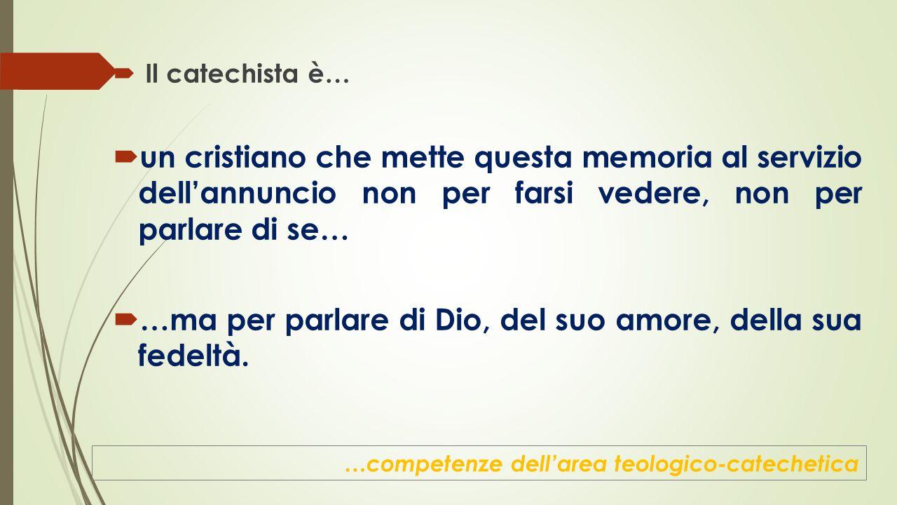  Il catechista è…  un cristiano che mette questa memoria al servizio dell'annuncio non per farsi vedere, non per parlare di se…  …ma per parlare di Dio, del suo amore, della sua fedeltà.