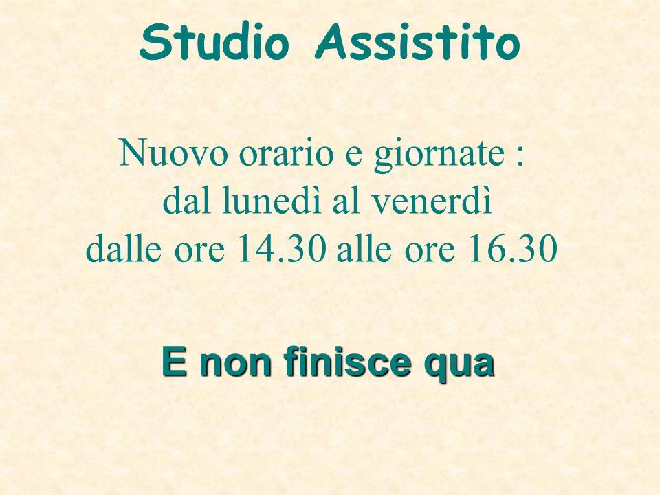 E non finisce qua Nuovo orario e giornate : dal lunedì al venerdì dalle ore 14.30 alle ore 16.30 Studio Assistito