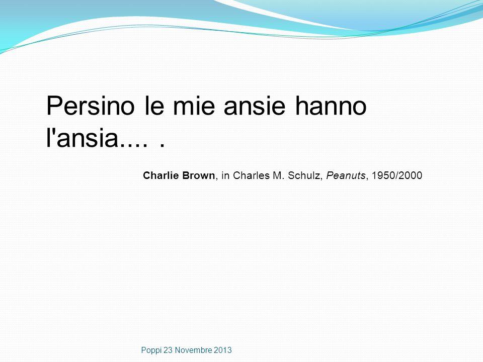 Persino le mie ansie hanno l'ansia..... Charlie Brown, in Charles M. Schulz, Peanuts, 1950/2000 Poppi 23 Novembre 2013