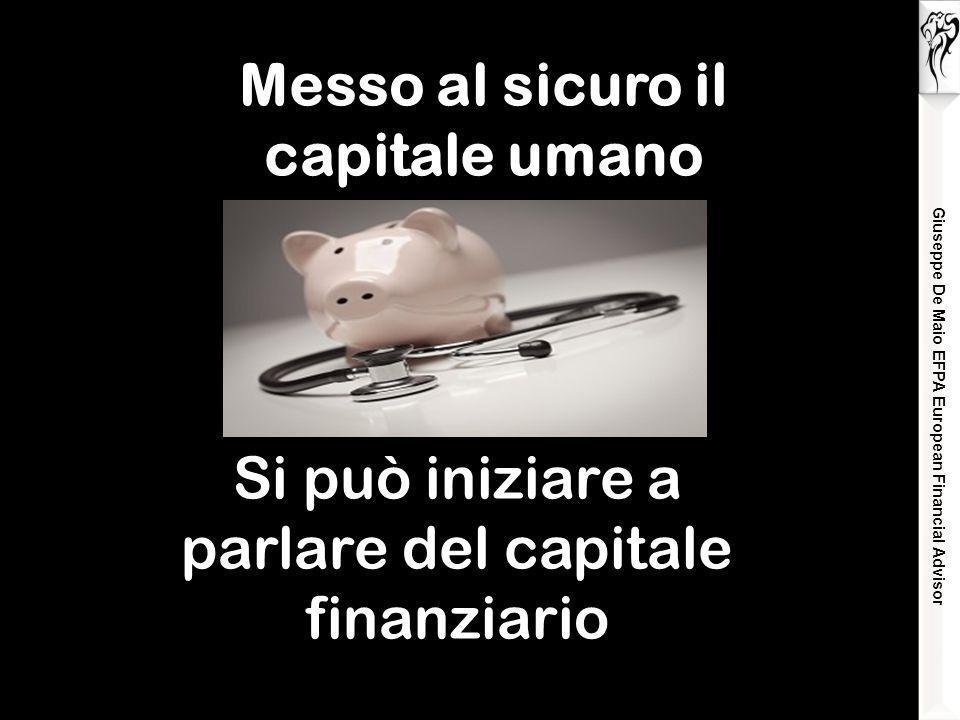 Giuseppe De Maio EFPA European Financial Advisor La famiglia non ha nessuna copertura assicurativa Messo al sicuro il capitale umano Si può iniziare a parlare del capitale finanziario